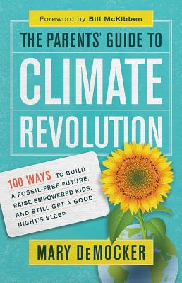 The Parents' Guide to Climate Revolution: 100 Ways to Build a Fossil-free Future, Raise Empowered Kids, and Still Get a Good Nig
