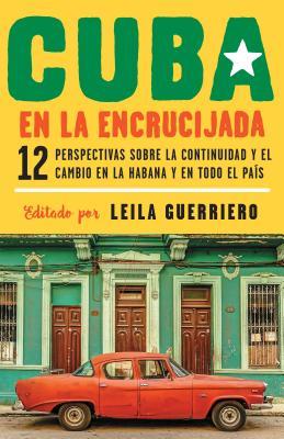 Cuba en la encrucijada / Cuba on the Verge: Doce perspectivas sobre la continuidad y el cambio en La Habana y en todo el país /