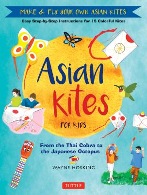 Asian Kites: From the Thai Cobra to the Japanese Octopus: Make & Fly Your Own Asian Kites