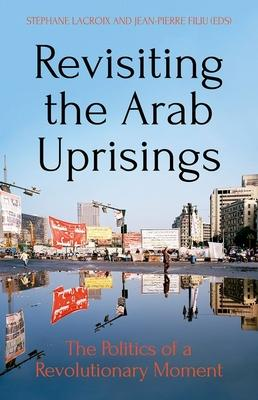 Revisiting the Arab Uprisings: The Politics of a Revolutionary Moment