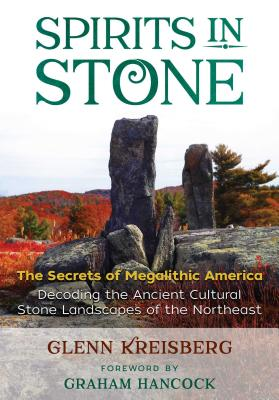 Spirits in Stone: The Secrets of Megalithic America; Decoding the Ancient Cultural Stone Landscapes of the Northeast