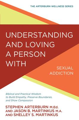 Understanding and Loving a Person With Sexual Addiction: Biblical and Practical Wisdom to Build Empathy, Preserve Boundaries, an