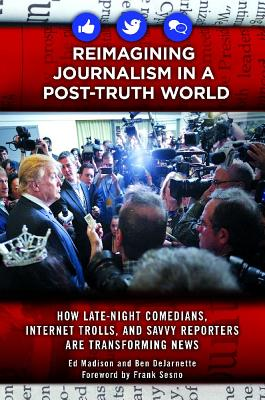 Reimagining Journalism in a Post-Truth World: How Late-Night Comedians, Internet Trolls, and Savvy Reporters Are Transforming Ne
