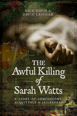 The Awful Killing of Sarah Watts: A Story of Confessions, Acquittals and Jailbreaks