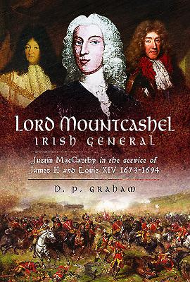 Lord Mountcashel: Irish General: Justin MacCarthy in the Service of James II and Louis XIV, 1673–1694