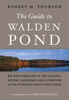 The Guide to Walden Pond: An Exploration of the History, Nature, Landscape, and Literature of One of America's Most Iconic Place