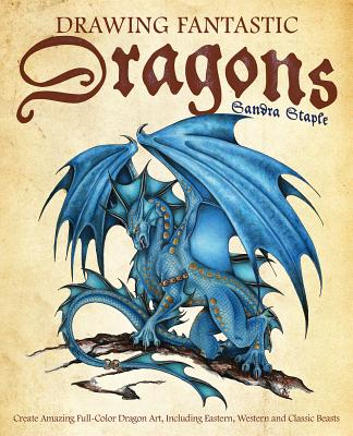 Drawing Fantastic Dragons: Create Amazing Full-Color Dragon Art, Including Eastern, Western and Classic Beasts