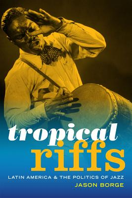 Tropical Riffs: Latin America and the Politics of Jazz