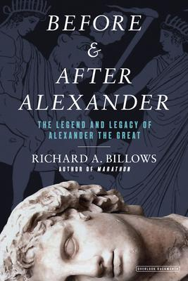 Before & After Alexander: The Legend and Legacy of Alexander the Great