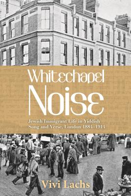 Whitechapel Noise: Jewish Immigrant Life in Yiddish Song and Verse, London, 1884-1914