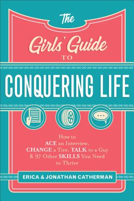 The Girls' Guide to Conquering Life: How to Ace an Interview, Change a Tire, Talk to a Guy, and 97 Other Skills You Need to Thri
