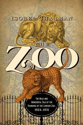 The Zoo: The Wild and Wonderful Tale of the Founding of London Zoo 1826-1851