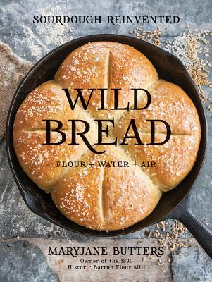 Wild Bread: Sourdough Reinvented: Flour + Water + Air