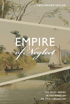 Empire of Neglect: The West Indies in the Wake of British Liberalism