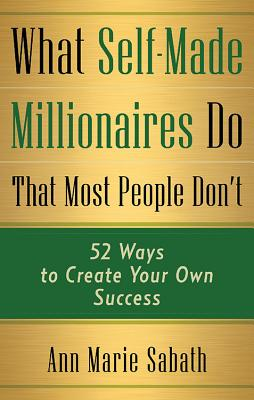 What Self-Made Millionaires Do That Most People Don't: 52 Ways to Create Your Own Success