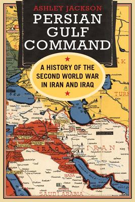 Persian Gulf Command: A History of the Second World War in Iran and Iraq