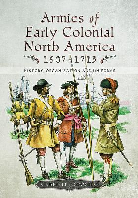 Armies of Early Colonial North America 1607-1713: History, Organization and Uniforms