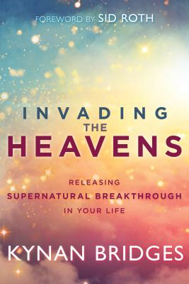 Invading the Heavens: Releasing Supernatural Breakthrough in Your Life