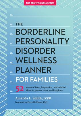 The Borderline Personality Disorder Wellness Planner for Families: 52 Weeks of Hope, Inspiration, and Mindful Ideas for Greater