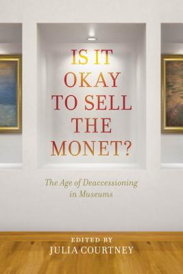 Is It Okay to Sell the Monet?: The Age of Deaccessioning in Museums