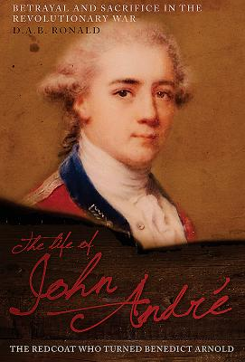 The Life of John André: The Redcoat Who Turned Benedict Arnold