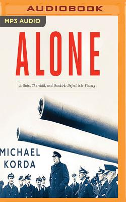 Alone: Britain, Churchill, and Dunkirk; Defeat into Victory