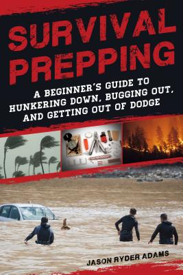 Survival Prepping: A Beginner's Guide to Hunkering Down, Bugging Out, and Getting Out of Dodge