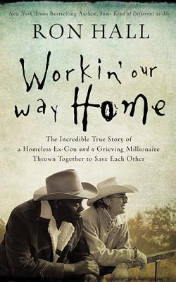 Working Our Way Home: The Incredible True Story of a Homeless Ex-Con and a Grieving Millionaire Thrown Together to Save Each Oth