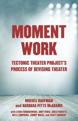 Moment Work: Tectonic Theater Project's Process of Devising Theater