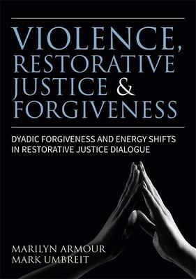 Violence, Restorative Justice and Forgiveness: Dyadic Forgiveness and Energy Shifts in Restorative Justice Dialogue