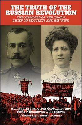 The Truth of the Russian Revolution: The Memoirs of the Tsar's Chief of Security and His Wife