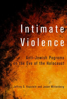 Intimate Violence: Anti-Jewish Pogroms on the Eve of the Holocaust