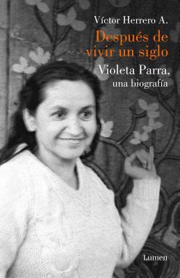 Después de vivir un siglo/ After I Lived One Hundred Years: Una biografia de Violeta Parra / A Biography of Violeta Parra