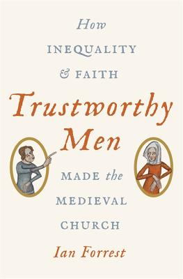 Trustworthy Men: How Inequality and Faith Made the Medieval Church