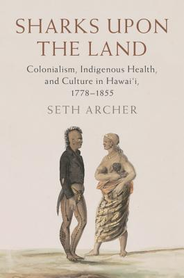 Sharks upon the Land: Colonialism, Indigenous Health, and Culture in Hawai'i, 1778-1855