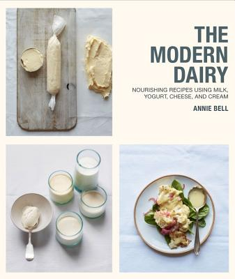 The Modern Dairy: Nourishing Recipes Using Milk, Yogurt, Cheese, and Cream