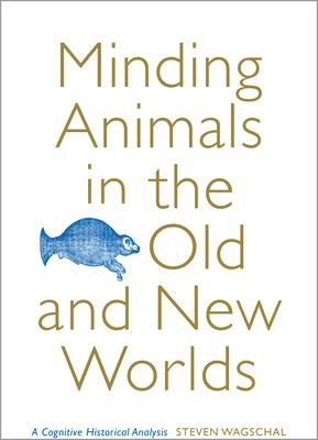 Minding Animals in the Old and New Worlds: A Cognitive Historical Analysis