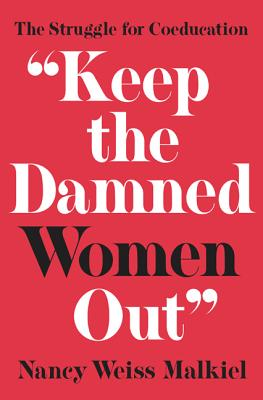 Keep the Damned Women Out: The Struggle for Coeducation