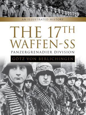 The 17th Waffen-SS Panzergrenadier Division Götz Von Berlichingen: An Illustrated History
