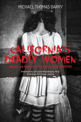 California's Deadly Women: Murder and Mayhem in the Golden State 1850-1950