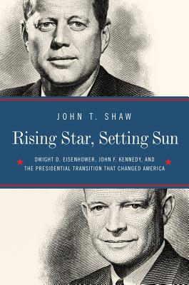 Rising Star, Setting Sun: Dwight D. Eisenhower, John F. Kennedy, and the Presidential Transition That Changed America