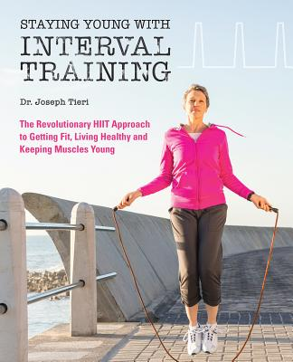 Staying Young with Interval Training: The Revolutionary HIIT Approach to Getting Fit, Living Healthy and Keeping Muscles Young