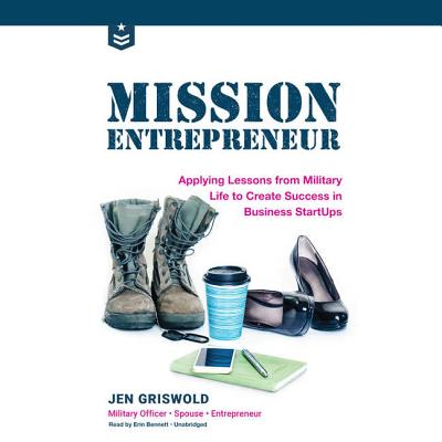 Mission Entrepreneur: Applying Lessons from Military Life to Create Success in Business Startups