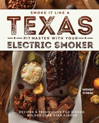 Smoke It Like a Texas Pit Master With Your Electric Smoker: Recipes & Techniques for Bigger, Bolder Lone Star Flavor