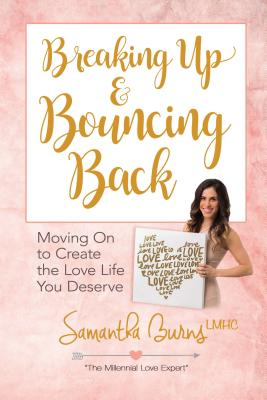Breaking Up & Bouncing Back: Moving on to Create the Love Life You Deserve