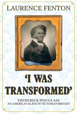 I Was Transformed: Frederick Douglass: An American Slave in Victorian Britain