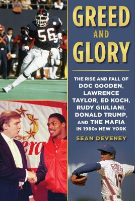 Greed and Glory: The Rise and Fall of Doc Gooden, Lawrence Taylor, Ed Koch, Rudy Giuliani, Donald Trump, and the Mafia in 1980s