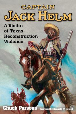 Captain Jack Helm: A Victim of Texas Reconstruction Violence