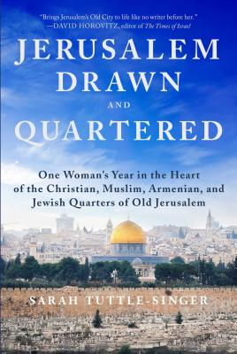 Jerusalem Drawn and Quartered: One Woman's Year in the Heart of the Christian, Muslim, Armenian, and Jewish Quarters of Old Jeru