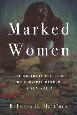 Marked Women: The Cultural Politics of Cervical Cancer in Venezuela